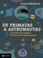 7 De Primatas a Astronautas. A Jornada do Homem em Busca do Conhecimento -  Leonard Mlodinow